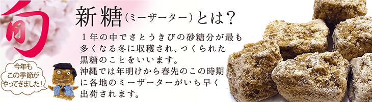 新糖(ミーザーター)とは?1年の中でさとうきびの砂糖分が最も多くなる冬に収穫され、つくられた黒糖のことをいいます。沖縄では年明けから春先のこの時期に各地のミーザーター、その年の旬の味がいち早く届くのです。