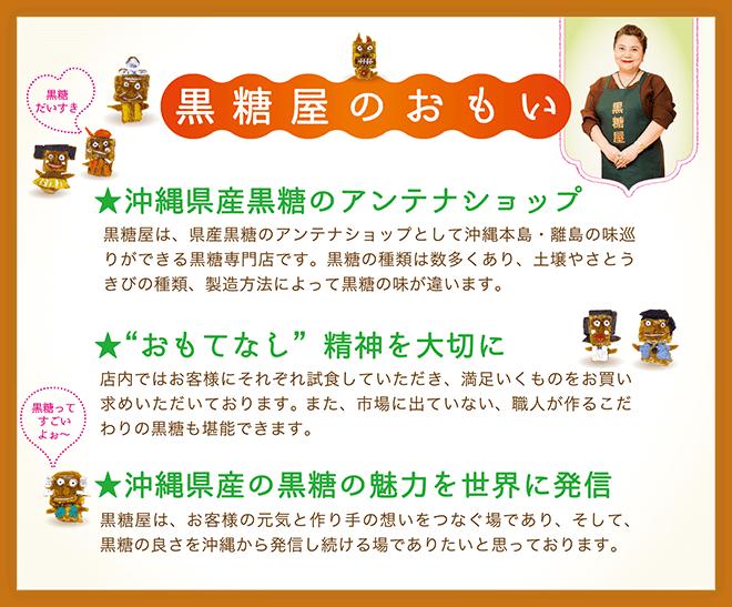 黒糖屋は、県産黒糖のアンテナショップとして沖縄本島・離島の味巡りができる黒糖専門店です。黒糖の種類は数多くあり、土壌やさとうきびの種類、製造方法によって黒糖の味が違います。店内ではお客様にそれぞれ試食していただき、満足いくものをお買い求めいただいております。また、市場に出ていない、職人が作るこだわりの黒糖も堪能できます。黒糖屋は、お客様の元気と作り手の想いをつなぐ場であり、そして、黒糖の良さを沖縄から発信し続ける場でありたいと思っております。